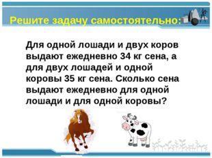 Решите задачу самостоятельно: Для одной лошади и двух коров выдают ежедневно