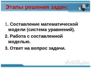 Этапы решения задач: 1. Составление математической модели (система уравнений)