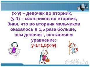 (х-9) – девочек во вторник, (у-1) – мальчиков во вторник, Зная, что во вторни