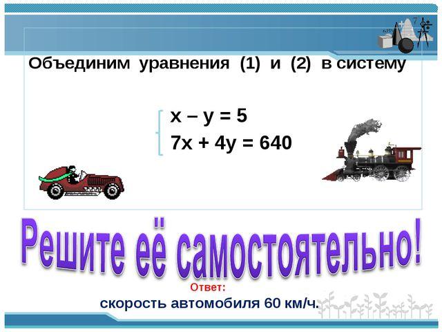 Объединим уравнения (1) и (2) в систему x – y = 5 7х + 4у = 640 Ответ: скоро...