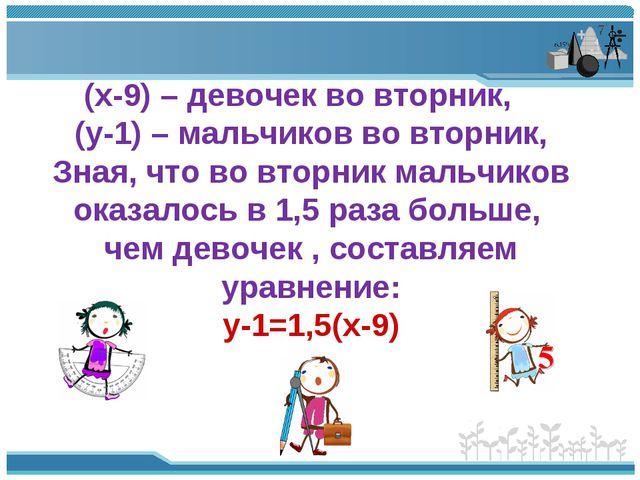 (х-9) – девочек во вторник, (у-1) – мальчиков во вторник, Зная, что во вторни...