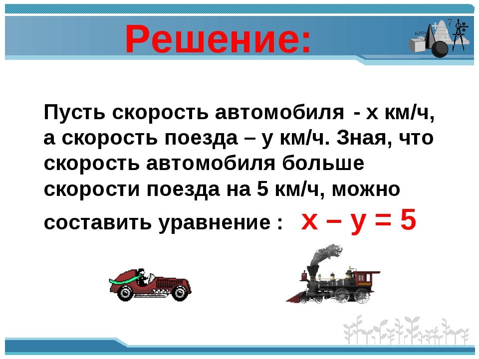 Х – У = 5 (1) Пусть скорость автомобиля - х км/ч, а скорость поезда – у км/ч....