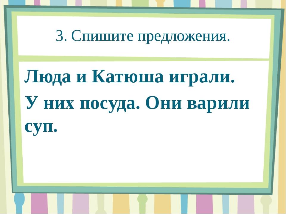 3. Спишите предложения. Люда и Катюша играли. У них посуда. Они варили суп.