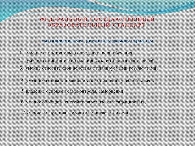 ФЕДЕРАЛЬНЫЙ ГОСУДАРСТВЕННЫЙ ОБРАЗОВАТЕЛЬНЫЙ СТАНДАРТ «метапредметные» результ...