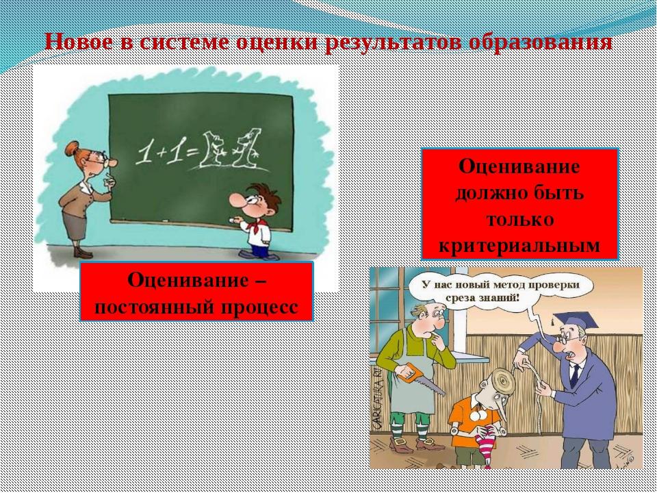 Новое в системе оценки результатов образования Оценивание – постоянный процес...