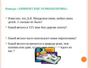 Конкурс «ХИМИЧЕСКИЕ РАЗМЫШЛИЗМЫ» Известно, что Д.И. Менделеев очень любил с