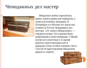 Чемоданных дел мастер Менделеев любил переплетать книги, клеить рамки для пор