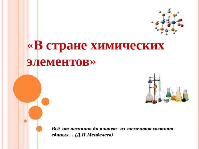 «В стране химических элементов» Всё от песчинок до планет- из элементов сост...
