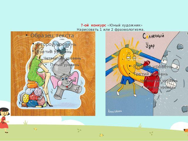 7-ой конкурс «Юный художник» Нарисовать 1 или 2 фразеологизма.