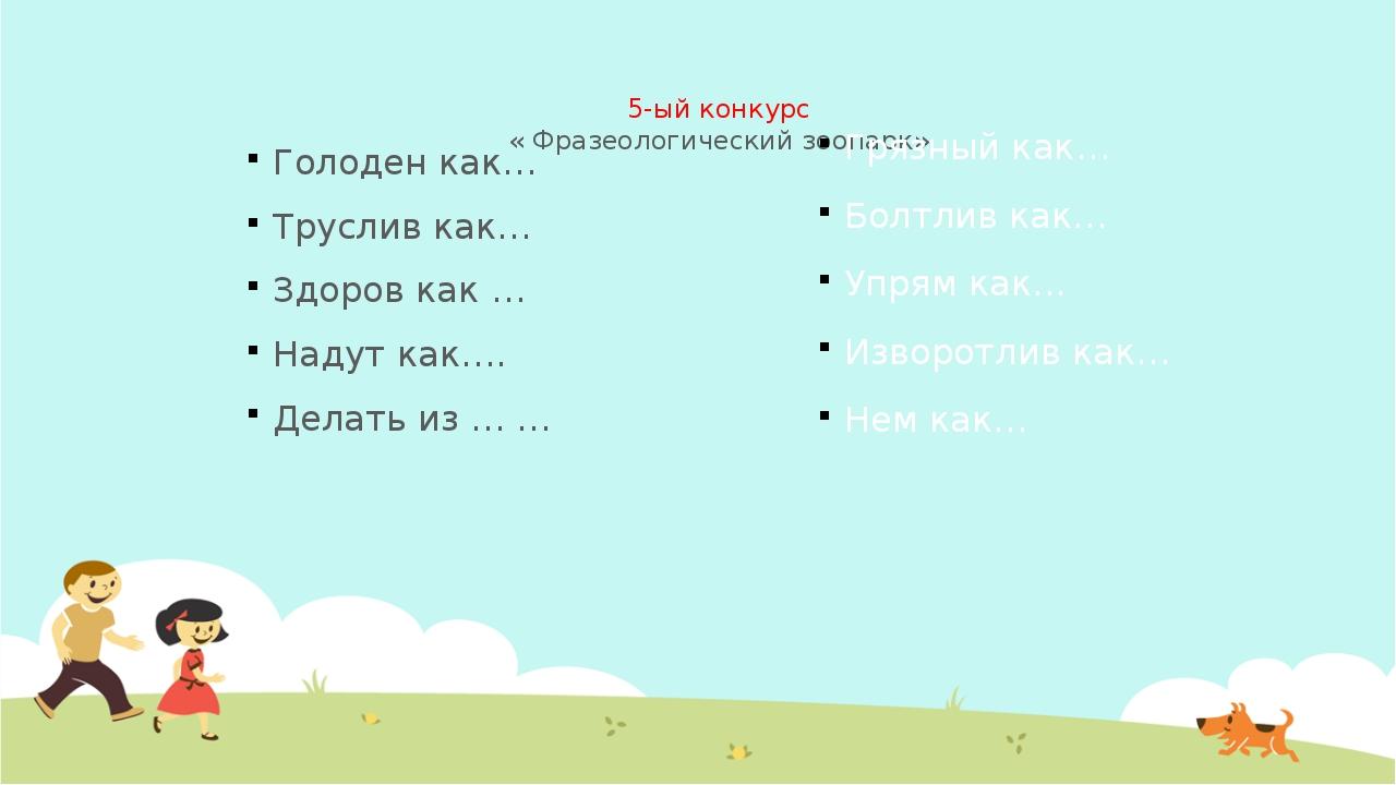 5-ый конкурс « Фразеологический зоопарк»  Голоден как… Труслив как… Здоров...