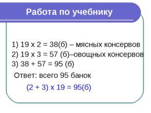 Работа по учебнику 1) 19 х 2 = 38(б) – мясных консервов 2) 19 х 3 = 57 (б)–ов