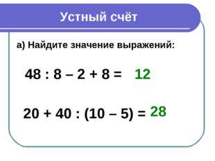 Устный счёт а) Найдите значение выражений: 48 : 8 – 2 + 8 = 20 + 40 : (10 – 5