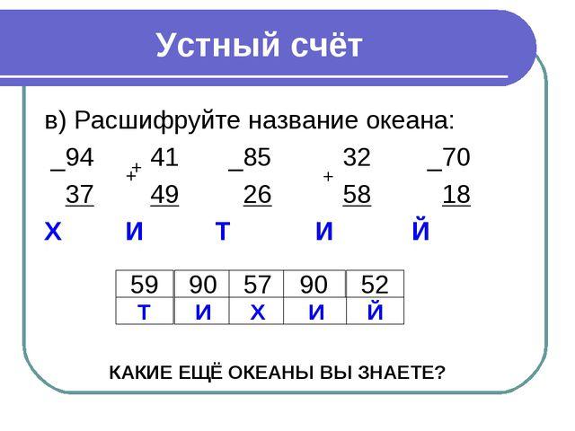 Устный счёт в) Расшифруйте название океана: _94 41 _85 32 _70 37 49 26 58 18...