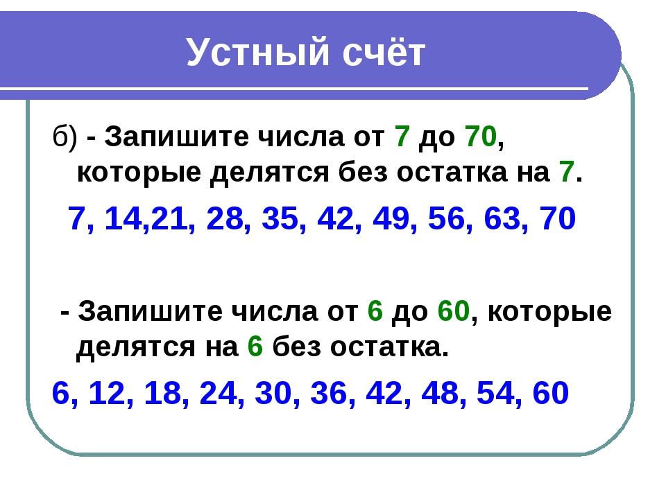 Устный счёт б) - Запишите числа от 7 до 70, которые делятся без остатка на 7....