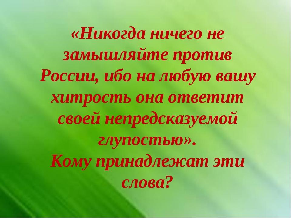 «Никогда ничего не замышляйте против России, ибо на любую вашу хитрость она о...