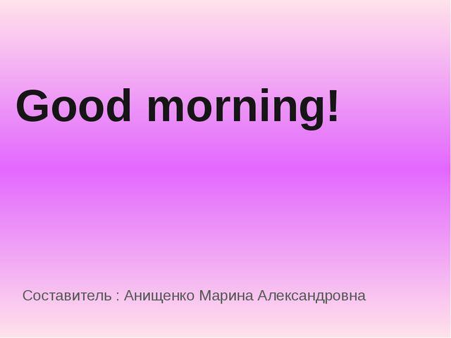Good morning! Составитель : Анищенко Марина Александровна