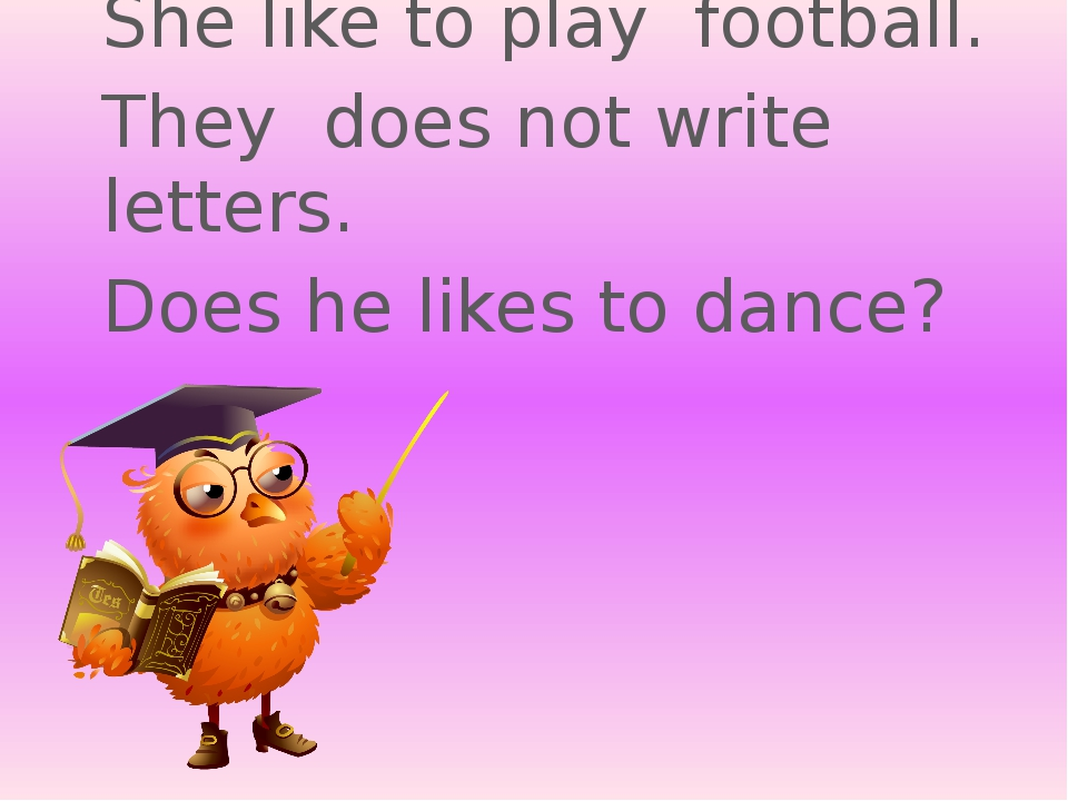 She like to play football. They does not write letters. Does he likes to dance?