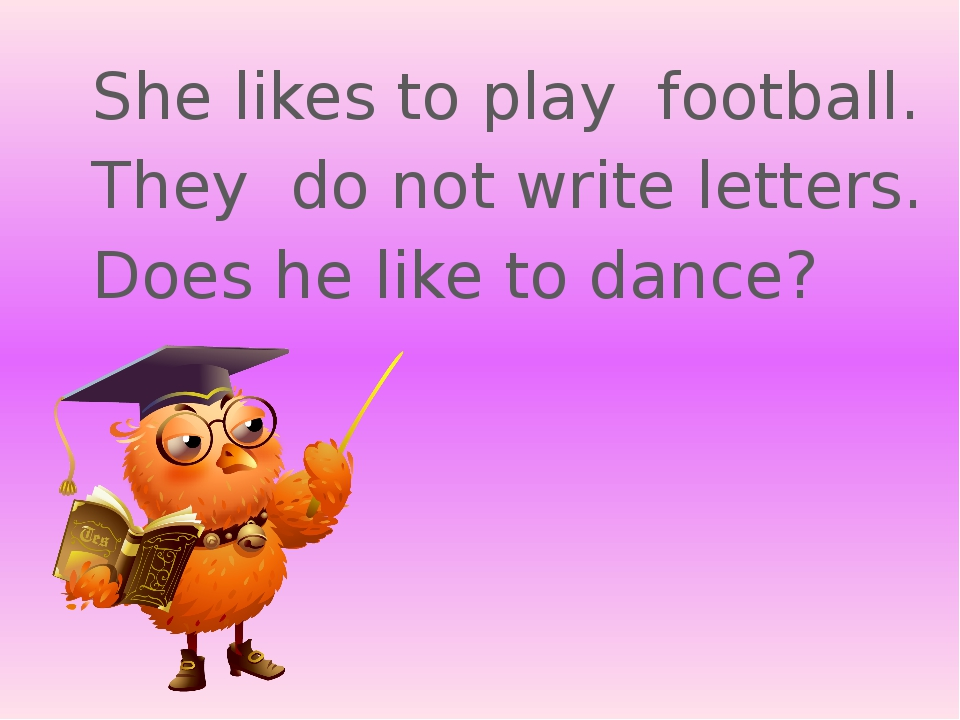 She likes to play football. They do not write letters. Does he like to dance?