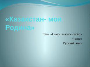 «Казахстан- моя Родина» Тема: «Самое важное слово» 4 класс Русский язык