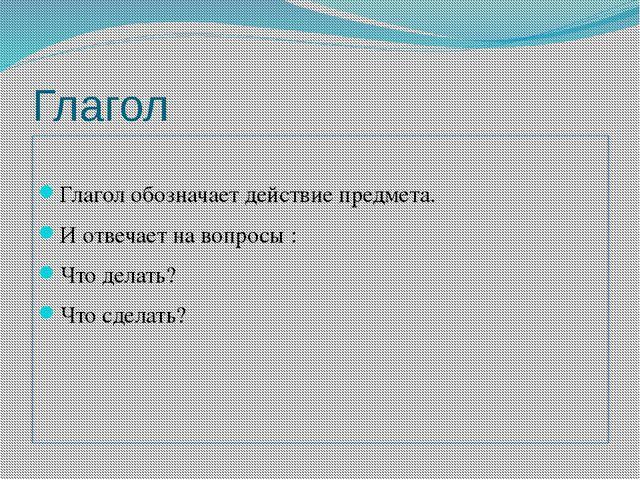 Глагол Глагол обозначает действие предмета. И отвечает на вопросы : Что делат...