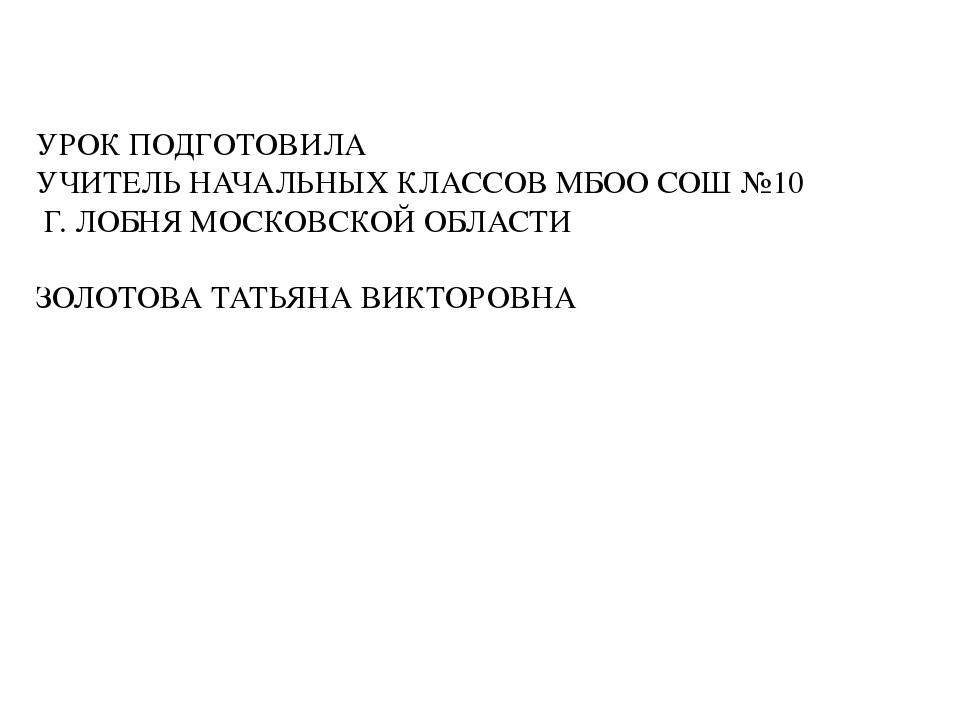 УРОК ПОДГОТОВИЛА УЧИТЕЛЬ НАЧАЛЬНЫХ КЛАССОВ МБОО СОШ №10 Г. ЛОБНЯ МОСКОВСКОЙ О...