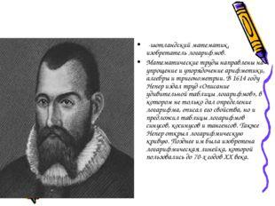 -шотландский математик, изобретатель логарифмов. Математические труды направ