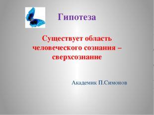 Гипотеза Существует область человеческого сознания – сверхсознание Академик П