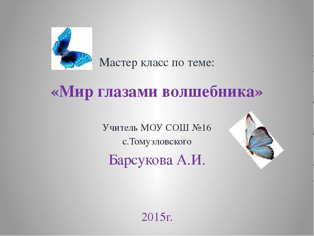 Мастер класс по теме: «Мир глазами волшебника» Учитель МОУ СОШ №16 с.Томузлов...
