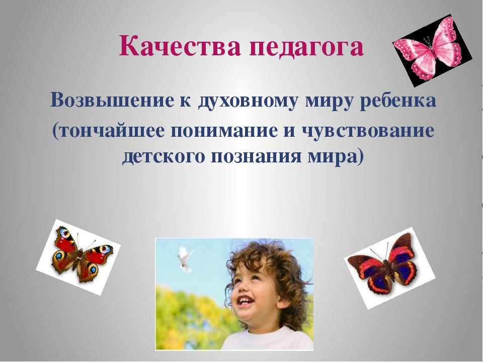 Качества педагога Возвышение к духовному миру ребенка (тончайшее понимание и...