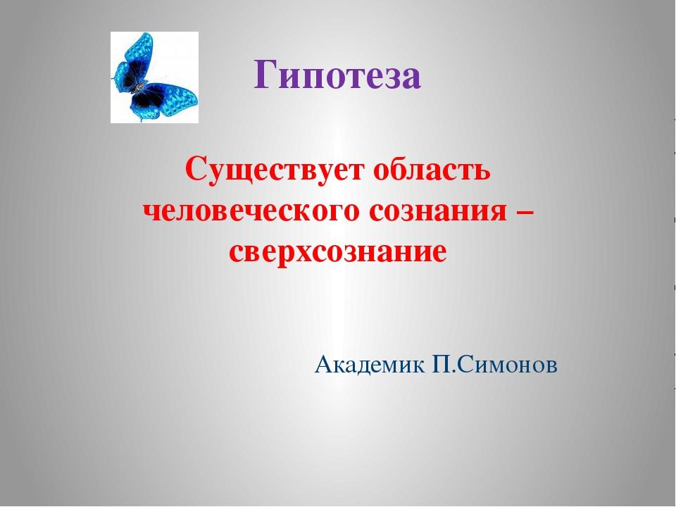 Гипотеза Существует область человеческого сознания – сверхсознание Академик П...