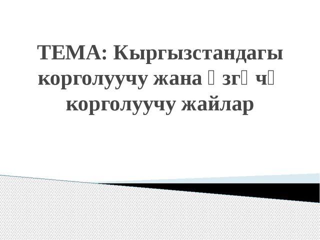 ТЕМА: Кыргызстандагы корголуучу жана өзгөчө корголуучу жайлар