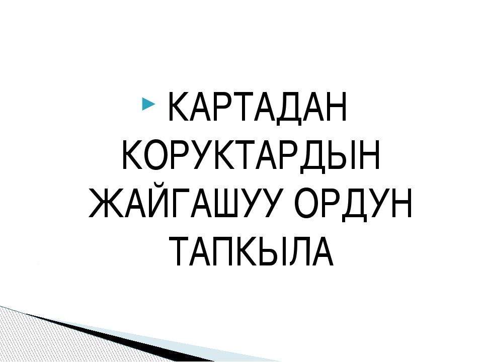 КАРТАДАН КОРУКТАРДЫН ЖАЙГАШУУ ОРДУН ТАПКЫЛА