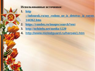 Использованные источники: http://infourok.ru/my_rodom_ne_iz_detstva-_iz_voyny