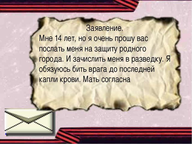 Заявление. Мне 14 лет, но я очень прошу вас послать меня на защиту родного го...