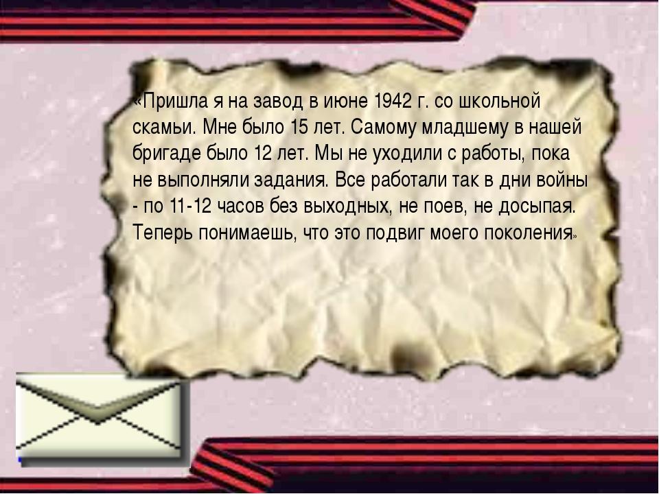 «Пришла я на завод в июне 1942 г. со школьной скамьи. Мне было 15 лет. Самому...