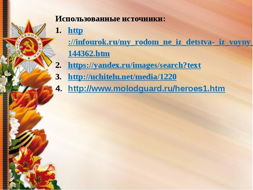 Использованные источники: http://infourok.ru/my_rodom_ne_iz_detstva-_iz_voyny...