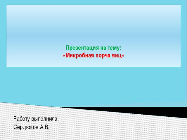 Работу выполнила: Сердюков А.В. Презентация на тему: «Микробная порча яиц»
