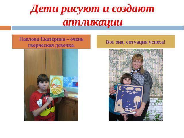 Дети рисуют и создают аппликации Павлова Екатерина – очень творческая девочка...