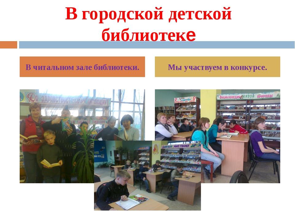В городской детской библиотеке В читальном зале библиотеки. Мы участвуем в ко...