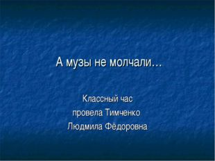 А музы не молчали… Классный час провела Тимченко Людмила Фёдоровна