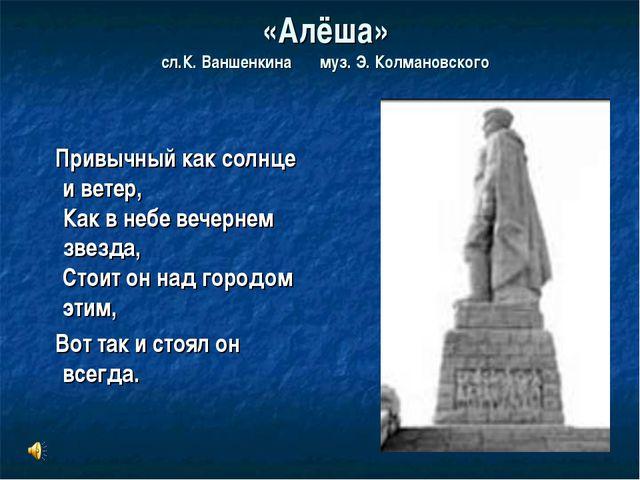 «Алёша» сл.К. Ваншенкина муз. Э. Колмановского Привычный как солнце и ветер,...