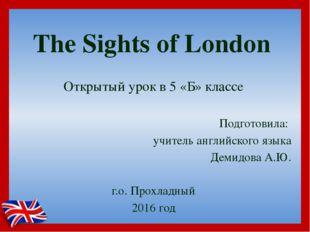 The Sights of London Открытый урок в 5 «Б» классе Подготовила: учитель англий