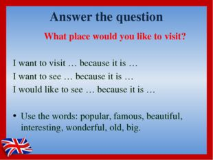Answer the question What place would you like to visit?  I want to visit … be