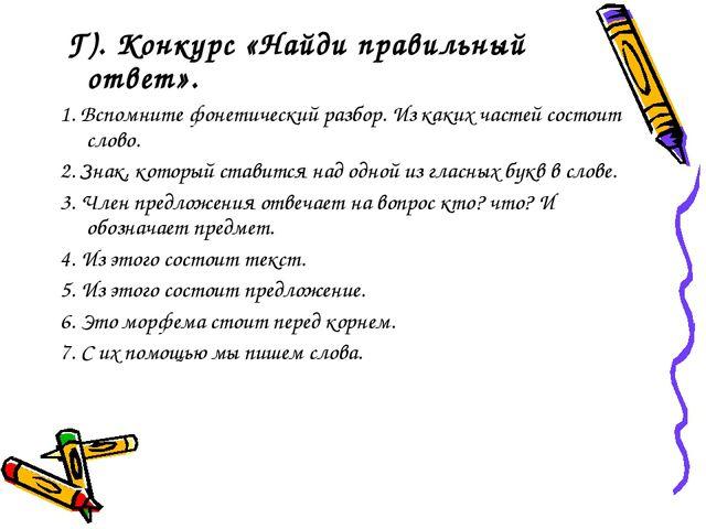 Г). Конкурс «Найди правильный ответ». 1. Вспомните фонетический разбор. Из к...