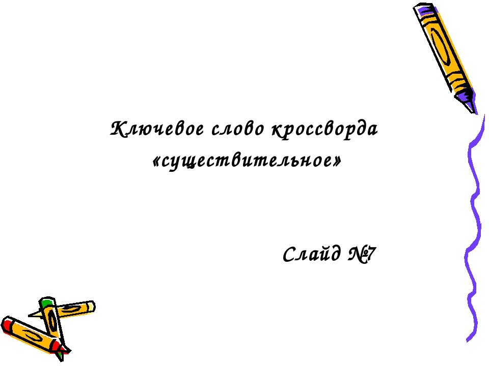 Ключевое слово кроссворда «существительное» Слайд №7