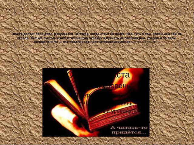 «Книга делает свое дело, разумеется, не тогда, когда стоит на полке. Вся суть...