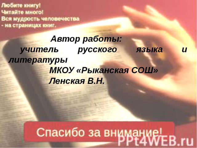 Автор работы: учитель русского языка и литературы МКОУ «Рыканская СОШ» Ленск...
