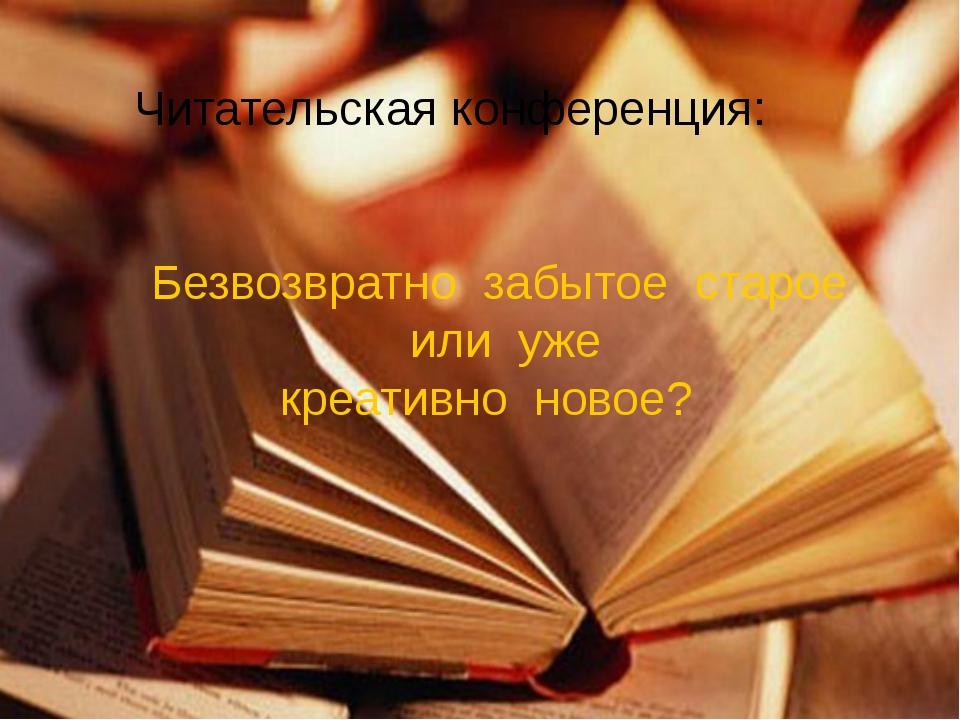 Читательская конференция: Безвозвратно забытое старое или уже креативно новое?