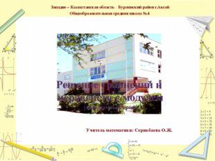 Учитель математики: Серикбаева О.Ж. Западно – Казахстанская область Бурлински