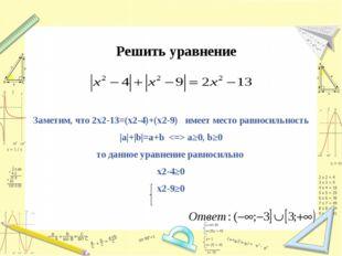 Решить уравнение Заметим, что 2x2-13=(x2-4)+(x2-9) имеет место равносильность